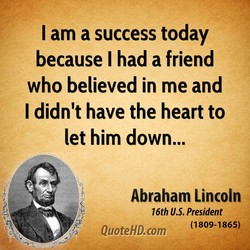I am a success today because I had a friend who believed in me and I didn't have the heart to let him down... Abraham Lincoln 16th U.S. President (1809-1865) QuoteHD.com