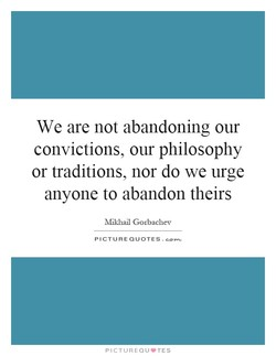 We are not abandoning our convictions, our philosophy or traditions, nor do we urge anyone to abandon theirs Mikhail Gorbachev PICTURE QUOTES. PICTUREQU.TES
