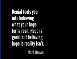 Denial fools you into believing what your hope for is real. Hope is good, but believing hope is reality isn't. Mark Brown