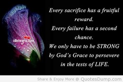 Every sacrifice has a fruitful reward. Every failure has a second chance. We only have to be STRONG by God's Grace to persevere in the tests ofLIFE Share & Enjoy More @ QuotesDump.com