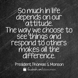 So much In life depends on our attitude. The way we choose to see thinqs and respond to others makes all the difference, President. Thonnas S Monson I dswo rne n
