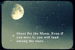 Shoot ror:the Moon. Even if 