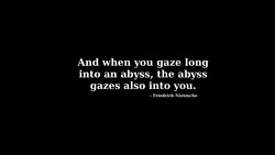 And when you gaze long 