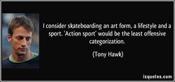 I consider skateboarding an art form, a lifestyle and a 