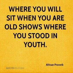 WHERE YOU WILL SIT WHEN YOU ARE OLD SHOWS WHERE YOU STOOD IN YOUTH. African Proverb QUOTE-HD.COM