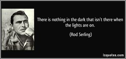 There is nothing in the dark that isn't there when 