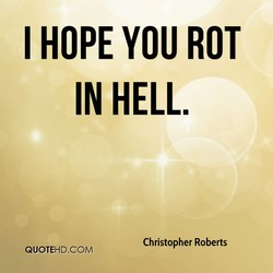 I HOPE YOU ROT 