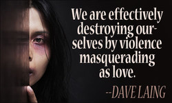 We are effectively destroying our- selves by violence masquerading as love. -DAVELAING