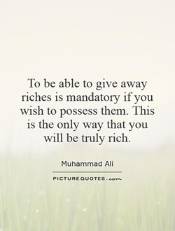 To be able to give away riches is mandatory if you wish to possess them. This is the only way that you will be truly rich. Muhammad Ali PICTURE QUOTES .
