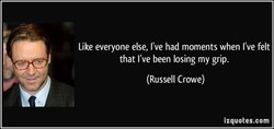 Like everyone else, I've had moments when I've felt that I've been losing my grip. (Russell Crowe) izquotes.com