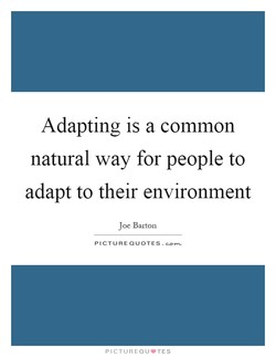 Adapting is a common natural way for people to adapt to their environment Joe Barton PICTURE QUOTES. PICTUREQU•TES
