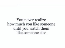 You never realize 