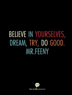BELIEVE IN YOURSELVES, DREAM, TRY, DO GOOD. MR.FEENY Mado by