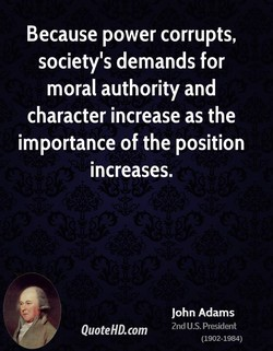 Because power corrupts, society's demands for moral authority and character increase as the importance of the position increases. QuoteHD.com John Adams 2nd US. President (1902-1984)