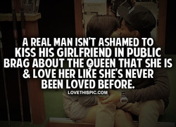 A REAL MAN ISN'T ASHAMED TO KISS HIS GIRLFRIEND IN PUBLIC BRAG ABOUT THE PEEN THAT SHE IS & LOVE ESHE'S NEVER BEEN LOVED BEFORE. LOVETHISPIC.COM