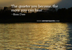 The quieter you become, the 