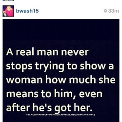 bwash15 A real man never e 33m stops trying to show a woman how much she means to him, even after hels got her.