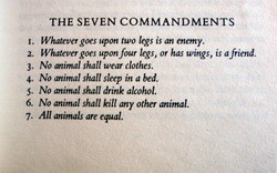 1. 2. 3. 4. 5. 6. 7. THE SEVEN COMMANDMENTS Whatever goes upon two legs is an enemy. Whatever goes uponfour legs, or has wings, is a friend. No animal shall wear clothes. No animal shall sleep in a bed. No animal shall drink alcohol. No animal shall kill any other animal. All animals are equal.