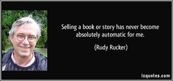 Selling a book or story has never become absolutely automatic for me. (Rudy Rucker) izquotes.com