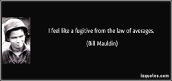 I feel like a fugitive from the law of averages. 