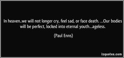 In heaven..we will not longer cry, feel sad, or face death. ...Our bodies 