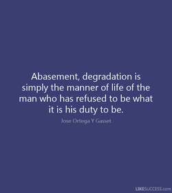 Abasement, degradation is simply the manner of life of the man who has refused to be what it is his duty to be. Jose Ortega Y Gasset LIKESUCCESS.com