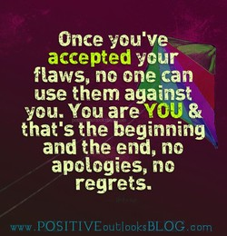 Once you've accepted your flaws, no one can use them against you. You are YOU & that's the beginning and the end, no apologies no regrets. wwwPOSlTIVEoub100ksBLOC.om