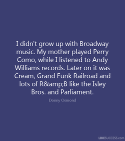 I didn't grow up with Broadway 