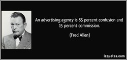 An advertising agency is 85 percent confusion and 