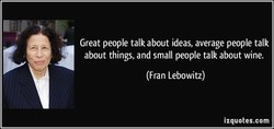 Great people talk about ideas, average people talk 