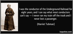 I was the conductor of the Underground Railroad for 