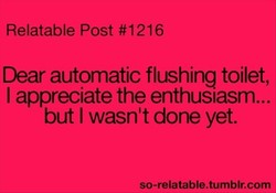 Relatable Post #1216 Dear automatic flushing toilet, I appreciate the enthusiasm... but I wasn't done yet. so-relatable.tumblr.com