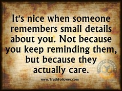 It's nice when someone remembers small details about you. Not because you keep reminding them, but because they actually care. www.TruthFollower.com