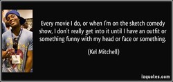 Every movie I do, or when I'm on the sketch comedy 