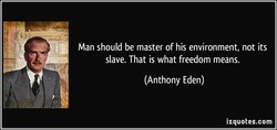Man should be master of his environment, not its 