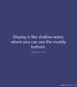 Display is like shallow water, 