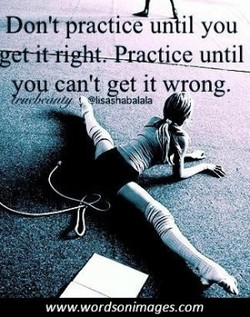•Don't practice un il you 
