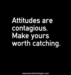 Attitudes are contagious. Make yours worth catching. www.wordsonimages.com