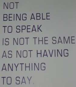 NOT BEING ABLE TO SPEAK IS NOT THE SAME AS NOT HAVING ANYTHING TO SAY