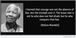 I learned that courage was not the absence of 