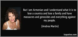 But I am Armenian and I understand what it is to 