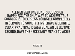 ALL MEN SEEK ONE GOAL : SUCCESS OR 
