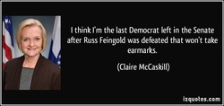 I think I'm the last Democrat left in the Senate 