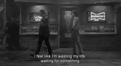 I feel like I'm wasting mylife, 