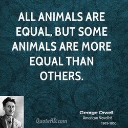 ALL ANIMALS ARE EQUAL, BUT SOME ANIMALS ARE MORE EQUAL THAN OTHERS. George Orwell QuoteHD.com American Novelist 1903-1950