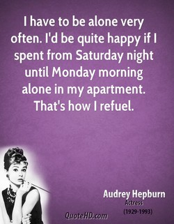 I have to be alone very 