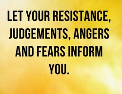 LET YOUR RESISTANCE, JUDGEMENTS, ANGERS AND FEARS INFORM YOU.