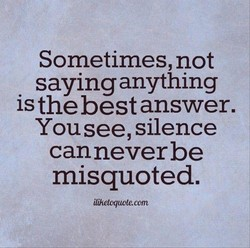 Sometimes, not saying anything is the best answer. You see, silence canneverbe misquoted. ilihetcquote.com