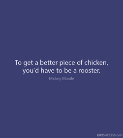 To get a better piece of chicken, 