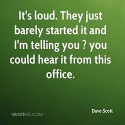 It's loud. They just 